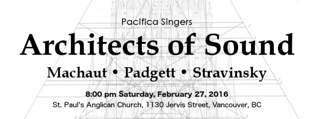 Pacifica Singers Architects of Sound concert. Works by Machat, Padgett, and Stravinsky. 8:00 pm Saturday February 27, 2016, St. Paul's Anglican Church, 1130 Jervis Street, Vancouver BC